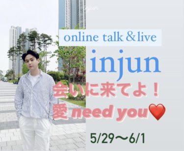 INJUN ONLINE TALK&LIVE 5月29日(土)18:00 配信 【会いに来てよ!愛need you♡】